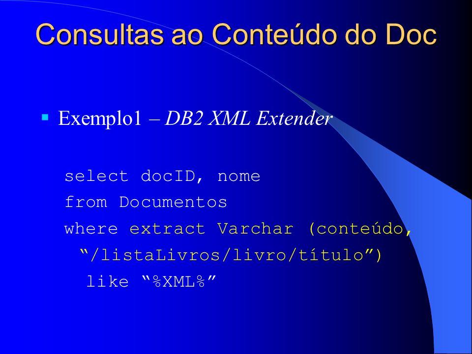 Consultas ao Conteúdo do Doc Exemplo1 – DB2 XML Extender select docID, nome from Documentos where extract Varchar (conteúdo, /listaLivros/livro/título) like %XML%