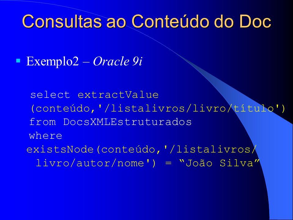 Consultas ao Conteúdo do Doc Exemplo2 – Oracle 9i select extractValue (conteúdo, /listalivros/livro/título ) from DocsXMLEstruturados where existsNode(conteúdo, /listalivros/ livro/autor/nome ) = João Silva