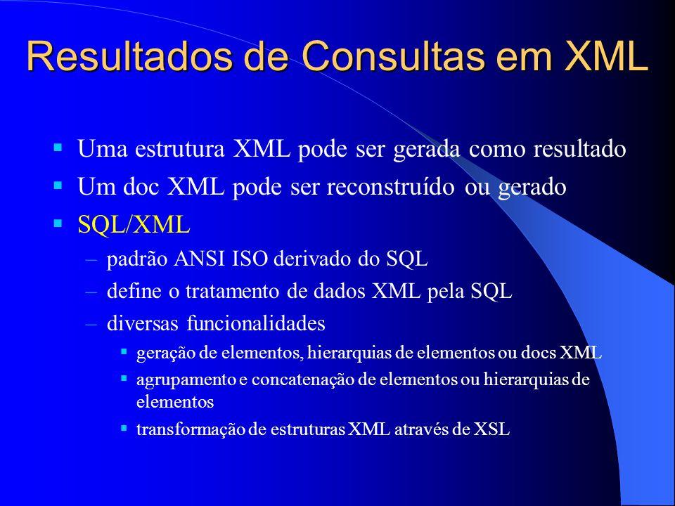Resultados de Consultas em XML Uma estrutura XML pode ser gerada como resultado Um doc XML pode ser reconstruído ou gerado SQL/XML –padrão ANSI ISO derivado do SQL –define o tratamento de dados XML pela SQL –diversas funcionalidades geração de elementos, hierarquias de elementos ou docs XML agrupamento e concatenação de elementos ou hierarquias de elementos transformação de estruturas XML através de XSL