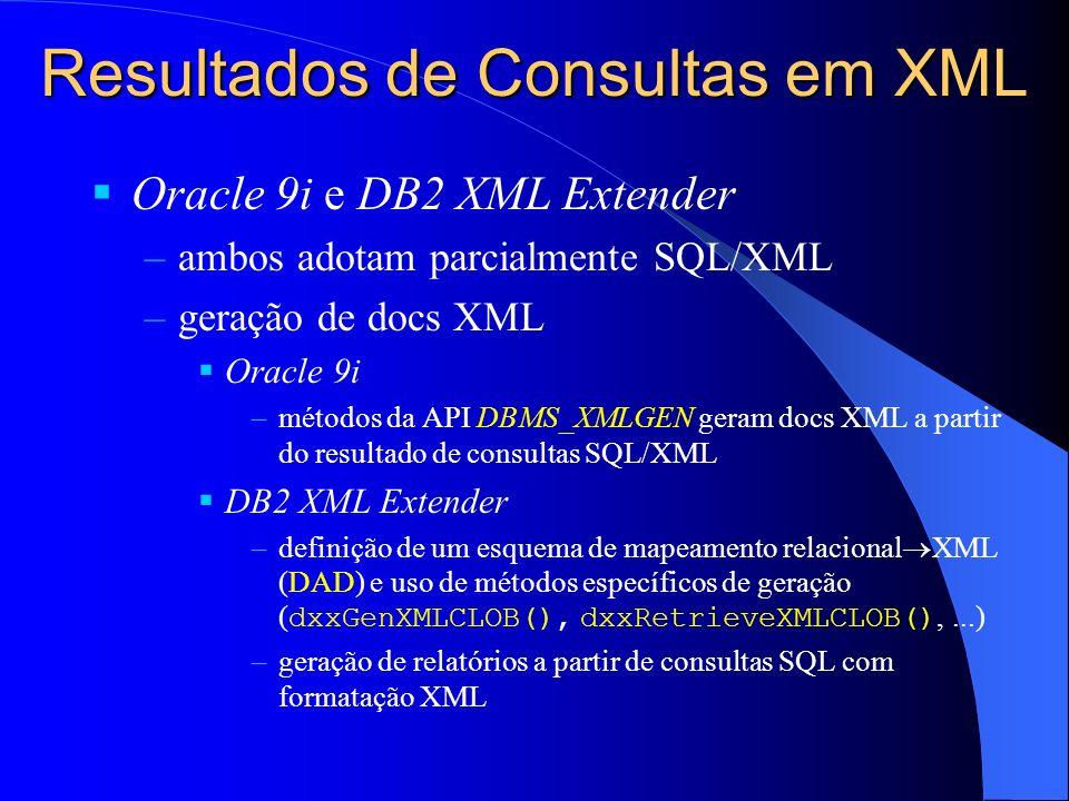 Resultados de Consultas em XML Oracle 9i e DB2 XML Extender –ambos adotam parcialmente SQL/XML –geração de docs XML Oracle 9i –métodos da API DBMS_XMLGEN geram docs XML a partir do resultado de consultas SQL/XML DB2 XML Extender –definição de um esquema de mapeamento relacional XML (DAD) e uso de métodos específicos de geração ( dxxGenXMLCLOB(), dxxRetrieveXMLCLOB(),...) –geração de relatórios a partir de consultas SQL com formatação XML