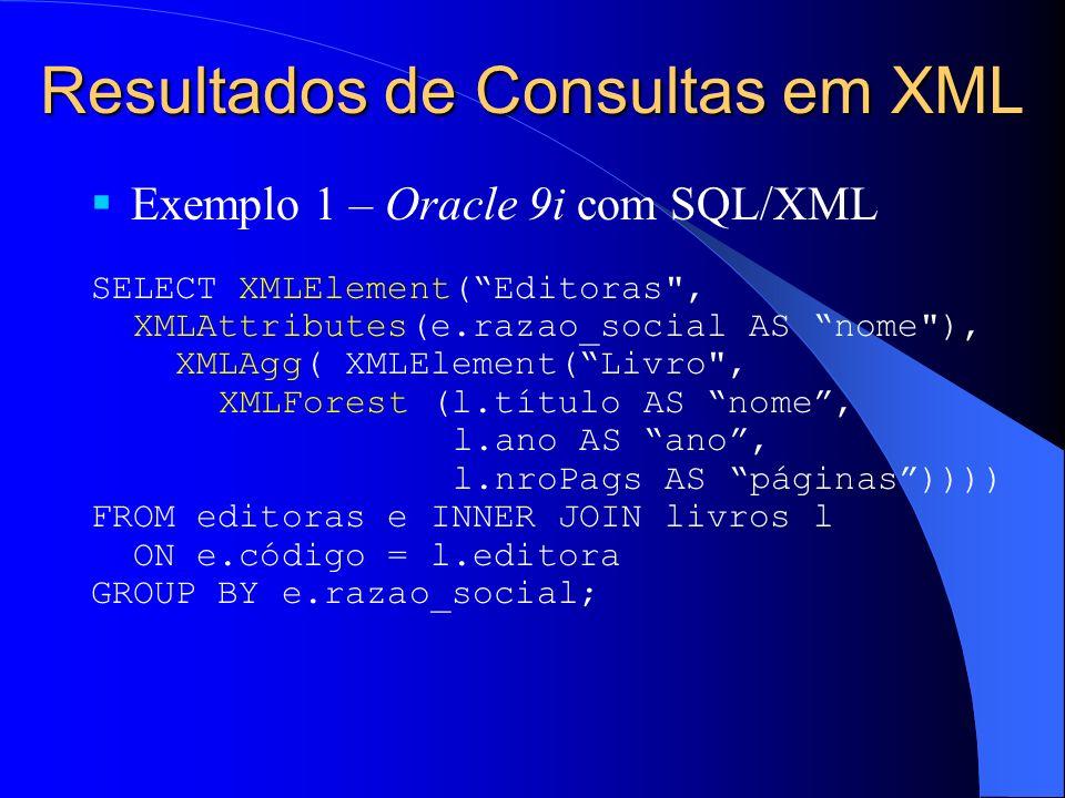 Resultados de Consultas em XML Exemplo 1 – Oracle 9i com SQL/XML SELECT XMLElement(Editoras , XMLAttributes(e.razao_social AS nome ), XMLAgg( XMLElement(Livro , XMLForest (l.título AS nome, l.ano AS ano, l.nroPags AS páginas)))) FROM editoras e INNER JOIN livros l ON e.código = l.editora GROUP BY e.razao_social;