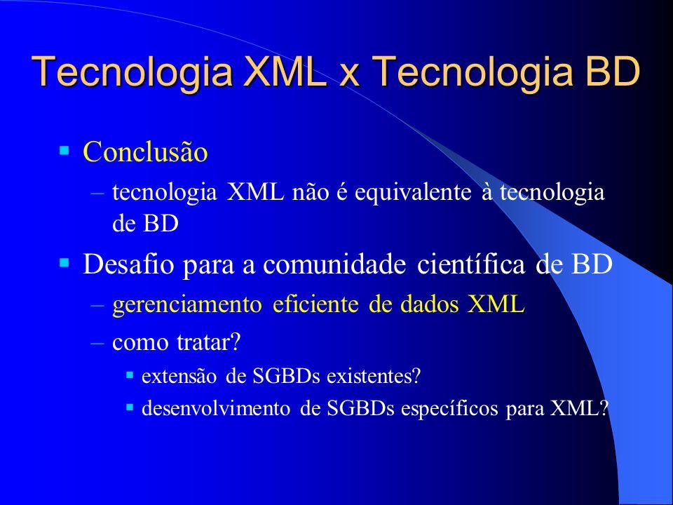 Tecnologia XML x Tecnologia BD Conclusão –tecnologia XML não é equivalente à tecnologia de BD Desafio para a comunidade científica de BD –gerenciamento eficiente de dados XML –como tratar.