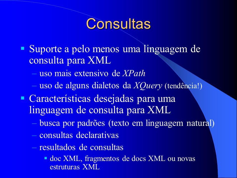 Consultas Suporte a pelo menos uma linguagem de consulta para XML –uso mais extensivo de XPath –uso de alguns dialetos da XQuery (tendência!) Características desejadas para uma linguagem de consulta para XML –busca por padrões (texto em linguagem natural) –consultas declarativas –resultados de consultas doc XML, fragmentos de docs XML ou novas estruturas XML