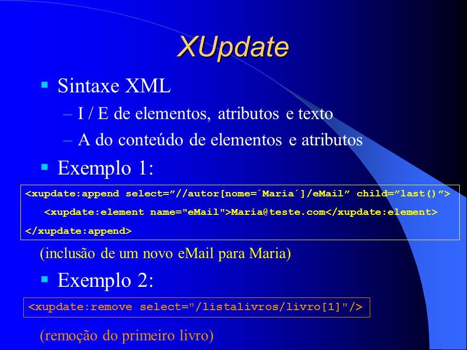 XUpdate Sintaxe XML –I / E de elementos, atributos e texto –A do conteúdo de elementos e atributos Exemplo 1: (inclusão de um novo eMail para Maria) Exemplo 2: (remoção do primeiro livro) Maria@teste.com