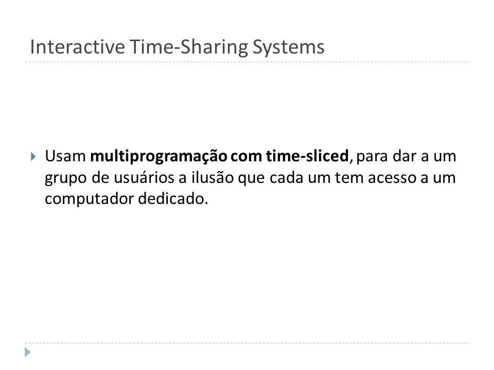 Interactive Time-Sharing Systems Usam multiprogramação com time-sliced, para dar a um grupo de usuários a ilusão que cada um tem acesso a um computado