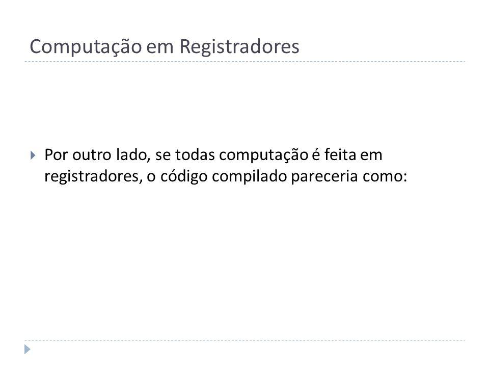 Computação em Registradores Por outro lado, se todas computação é feita em registradores, o código compilado pareceria como: