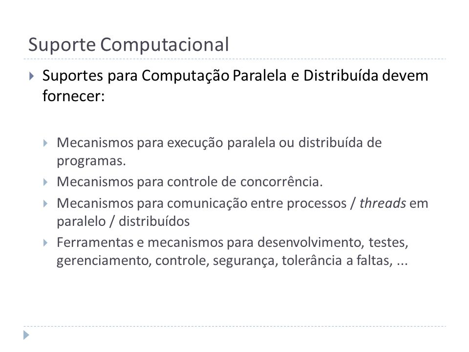 Suporte Computacional Suportes para Computação Paralela e Distribuída devem fornecer: Mecanismos para execução paralela ou distribuída de programas. M