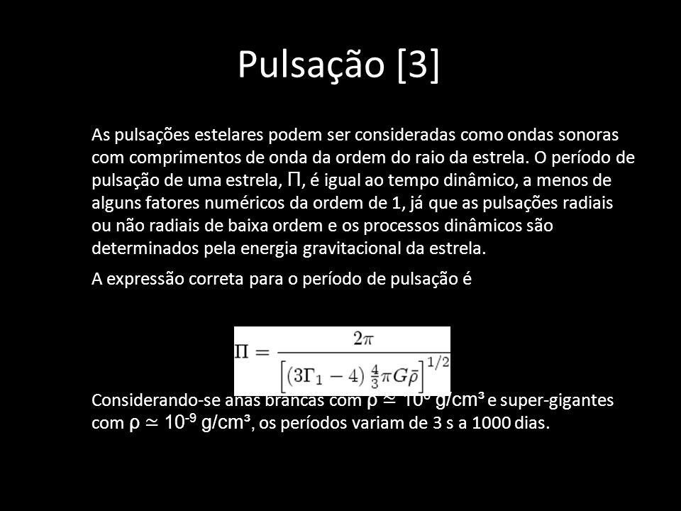 Pulsação [3] As pulsações estelares podem ser consideradas como ondas sonoras com comprimentos de onda da ordem do raio da estrela. O período de pulsa