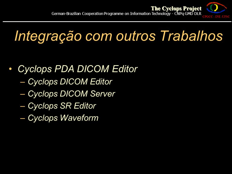 CPGCC - INE -UFSC The Cyclops Project German-Brazilian Cooperation Programme on Information Technology - CNPq GMD DLR Cyclops PDA DICOM Editor –Cyclop