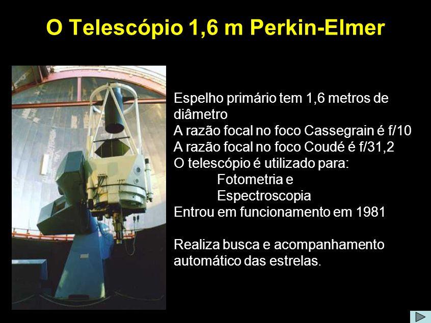 O Telescópio 1,6 m Perkin-Elmer Espelho primário tem 1,6 metros de diâmetro A razão focal no foco Cassegrain é f/10 A razão focal no foco Coudé é f/31