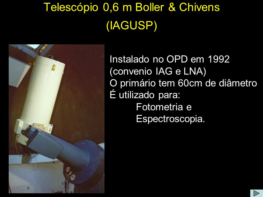 Telescópio 0,6 m Boller & Chivens (IAGUSP) Instalado no OPD em 1992 (convenio IAG e LNA) O primário tem 60cm de diâmetro É utilizado para: Fotometria