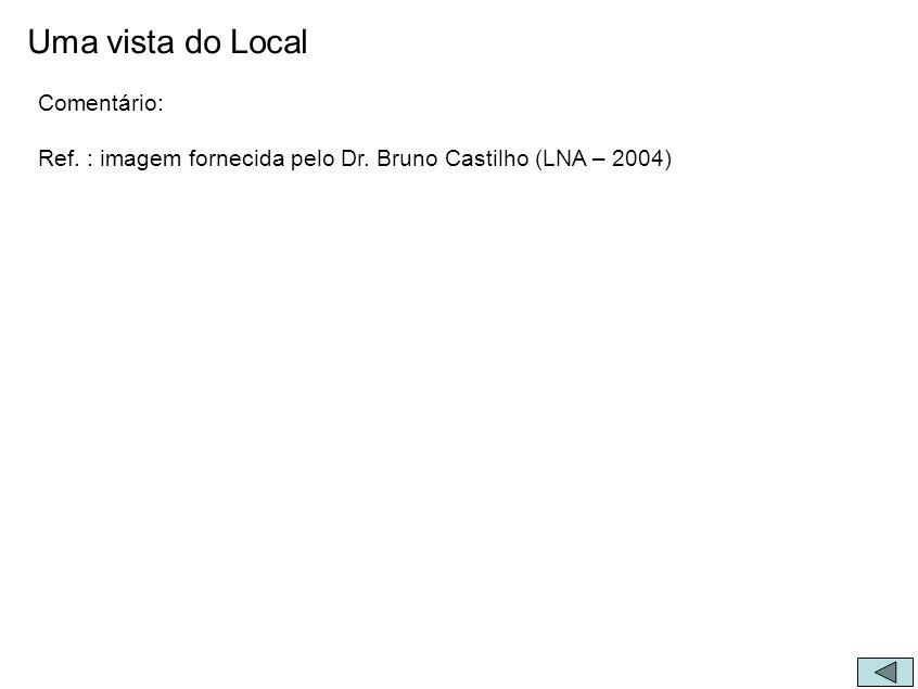 Uma vista do Local Comentário: Ref. : imagem fornecida pelo Dr. Bruno Castilho (LNA – 2004)