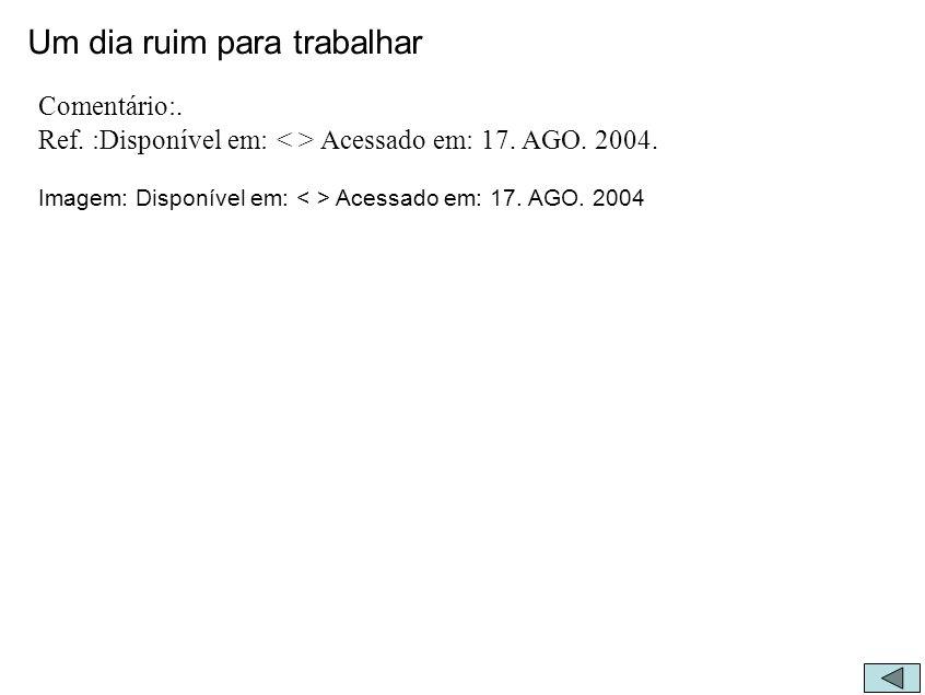 Um dia ruim para trabalhar Comentário:. Ref. :Disponível em: Acessado em: 17. AGO. 2004. Imagem: Disponível em: Acessado em: 17. AGO. 2004