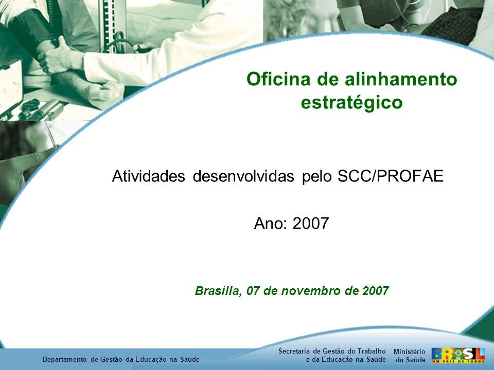 Ministério da Saúde Secretaria de Gestão do Trabalho e da Educação na Saúde Departamento de Gestão da Educação na Saúde Oficina de alinhamento estratégico Atividades desenvolvidas pelo SCC/PROFAE Ano: 2007 Brasília, 07 de novembro de 2007