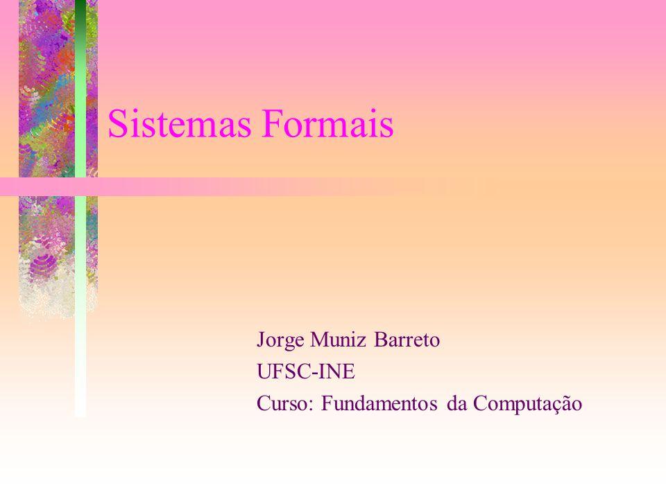 Sistemas Formais Jorge Muniz Barreto UFSC-INE Curso: Fundamentos da Computação