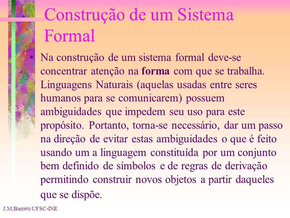 J.M.Barreto UFSC-INE Construção de um Sistema Formal Na construção de um sistema formal deve-se concentrar atenção na forma com que se trabalha.