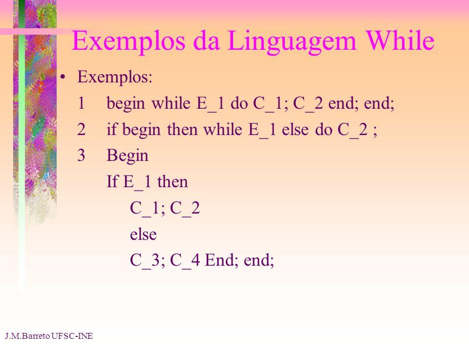 J.M.Barreto UFSC-INE Exemplos da Linguagem While Exemplos: 1begin while E_1 do C_1; C_2 end; end; 2if begin then while E_1 else do C_2 ; 3Begin If E_1