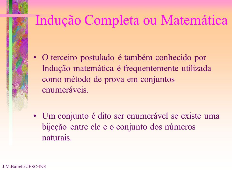 J.M.Barreto UFSC-INE Indução Completa ou Matemática O terceiro postulado é também conhecido por Indução matemática é frequentemente utilizada como método de prova em conjuntos enumeráveis.