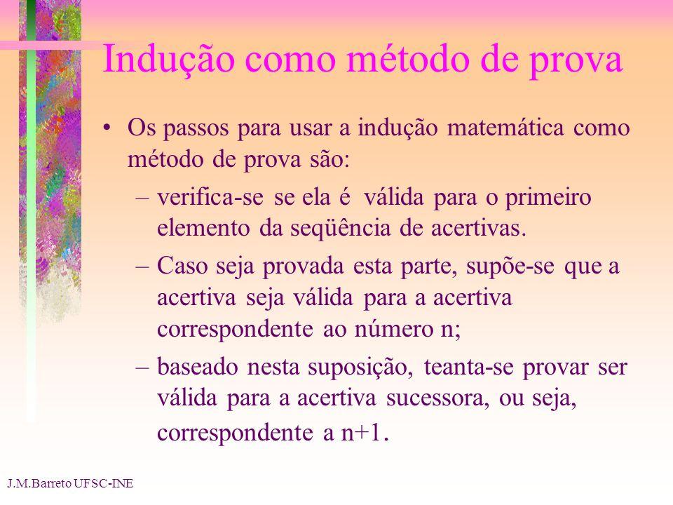 J.M.Barreto UFSC-INE Indução como método de prova Os passos para usar a indução matemática como método de prova são: –verifica-se se ela é válida para o primeiro elemento da seqüência de acertivas.