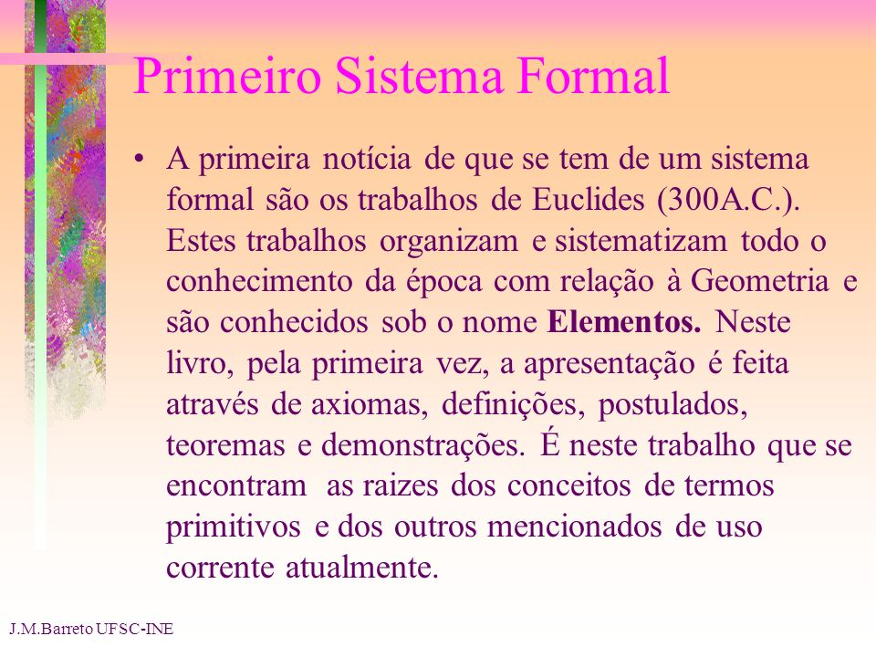 J.M.Barreto UFSC-INE Primeiro Sistema Formal A primeira notícia de que se tem de um sistema formal são os trabalhos de Euclides (300A.C.). Estes traba