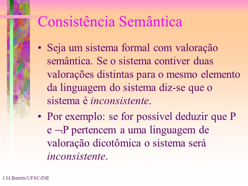 J.M.Barreto UFSC-INE Consistência Semântica Seja um sistema formal com valoração semântica. Se o sistema contiver duas valorações distintas para o mes