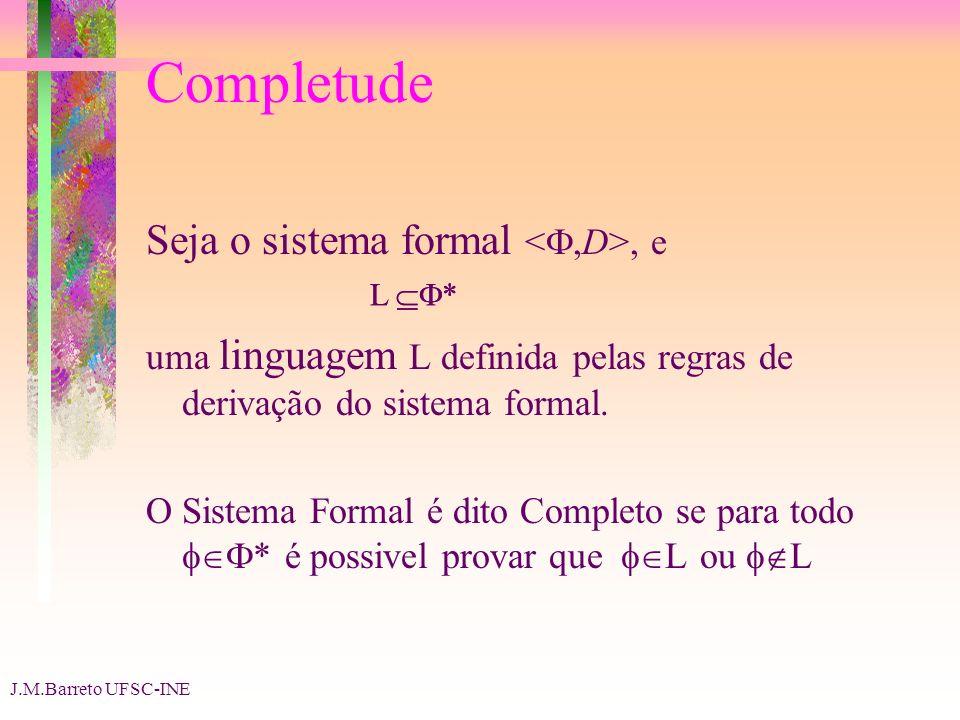 J.M.Barreto UFSC-INE Completude Seja o sistema formal, e uma linguagem L definida pelas regras de derivação do sistema formal. O Sistema Formal é dito