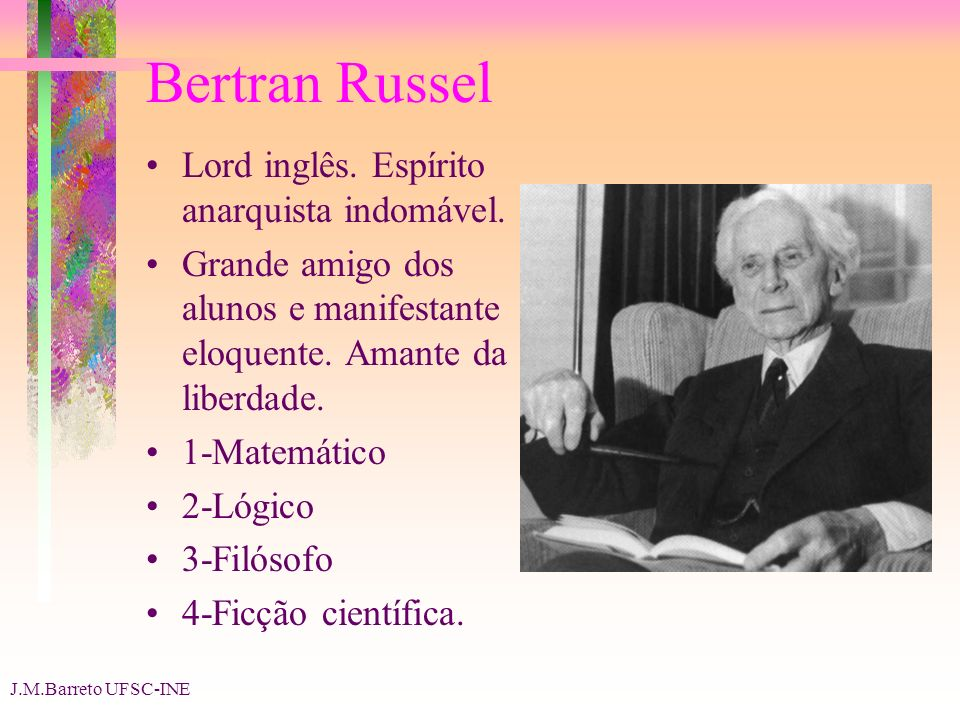 J.M.Barreto UFSC-INE Bertran Russel Lord inglês. Espírito anarquista indomável. Grande amigo dos alunos e manifestante eloquente. Amante da liberdade.