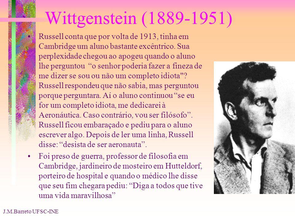 J.M.Barreto UFSC-INE Wittgenstein (1889-1951) Russell conta que por volta de 1913, tinha em Cambridge um aluno bastante excêntrico. Sua perplexidade c