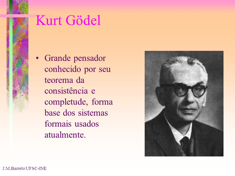 J.M.Barreto UFSC-INE Kurt Gödel Grande pensador conhecido por seu teorema da consistência e completude, forma base dos sistemas formais usados atualme