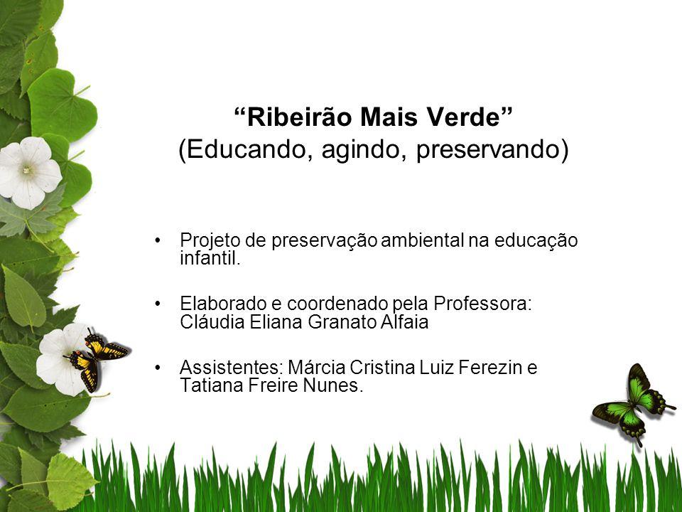 Ribeirão Mais Verde (Educando, agindo, preservando) Projeto de preservação ambiental na educação infantil. Elaborado e coordenado pela Professora: Clá