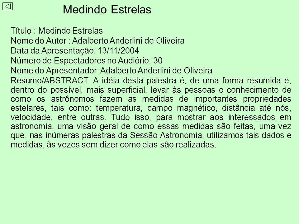 Título : Medindo Estrelas Nome do Autor : Adalberto Anderlini de Oliveira Data da Apresentação: 13/11/2004 Número de Espectadores no Audiório: 30 Nome do Apresentador: Adalberto Anderlini de Oliveira Resumo/ABSTRACT: A idéia desta palestra é, de uma forma resumida e, dentro do possível, mais superficial, levar às pessoas o conhecimento de como os astrônomos fazem as medidas de importantes propriedades estelares, tais como: temperatura, campo magnético, distância até nós, velocidade, entre outras.
