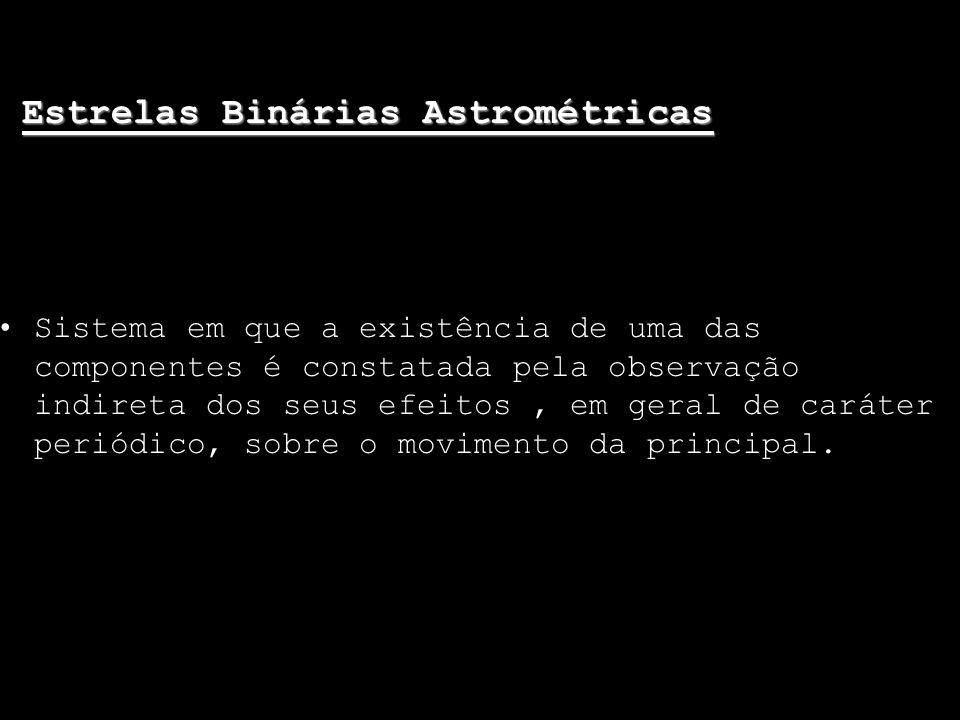 Estrelas Binárias Astrométricas Sistema em que a existência de uma das componentes é constatada pela observação indireta dos seus efeitos, em geral de