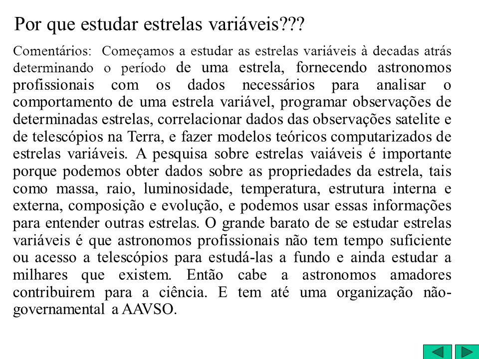 Comentários: Começamos a estudar as estrelas variáveis à decadas atrás determinando o período de uma estrela, fornecendo astronomos profissionais com