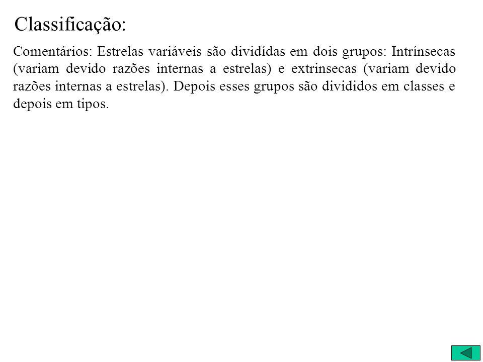 Classificação: Comentários: Estrelas variáveis são dividídas em dois grupos: Intrínsecas (variam devido razões internas a estrelas) e extrinsecas (var