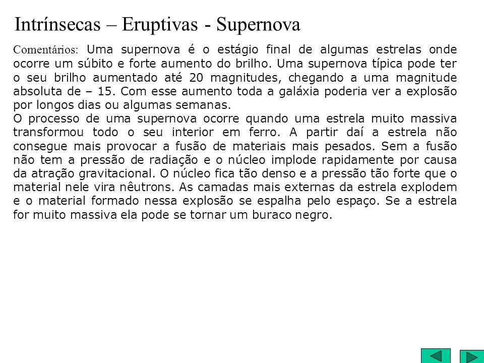 Intrínsecas – Eruptivas - Supernova Comentários: Uma supernova é o estágio final de algumas estrelas onde ocorre um súbito e forte aumento do brilho.