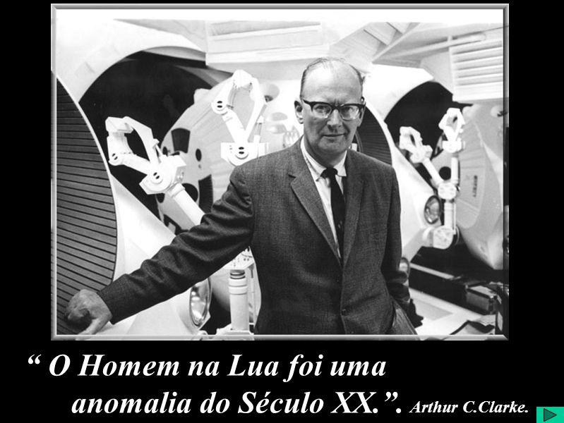O Homem na Lua foi uma anomalia do Século XX.. Arthur C.Clarke.