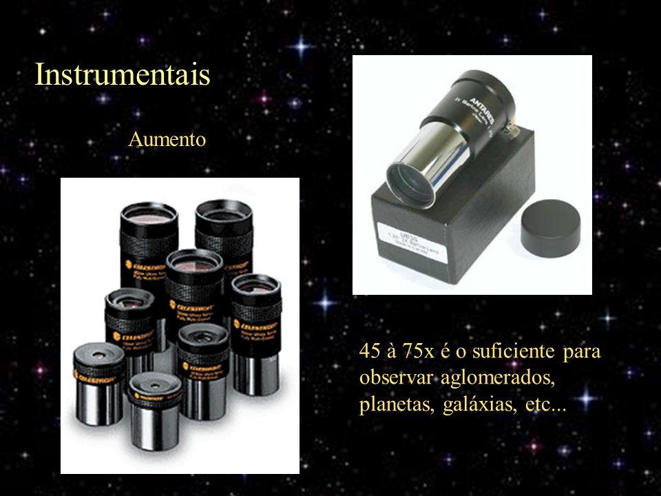Aumento 45 à 75x é o suficiente para observar aglomerados, planetas, galáxias, etc... Instrumentais