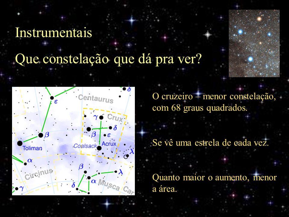 Instrumentais Que constelação que dá pra ver? O cruzeiro – menor constelação, com 68 graus quadrados. Se vê uma estrela de cada vez. Quanto maior o au