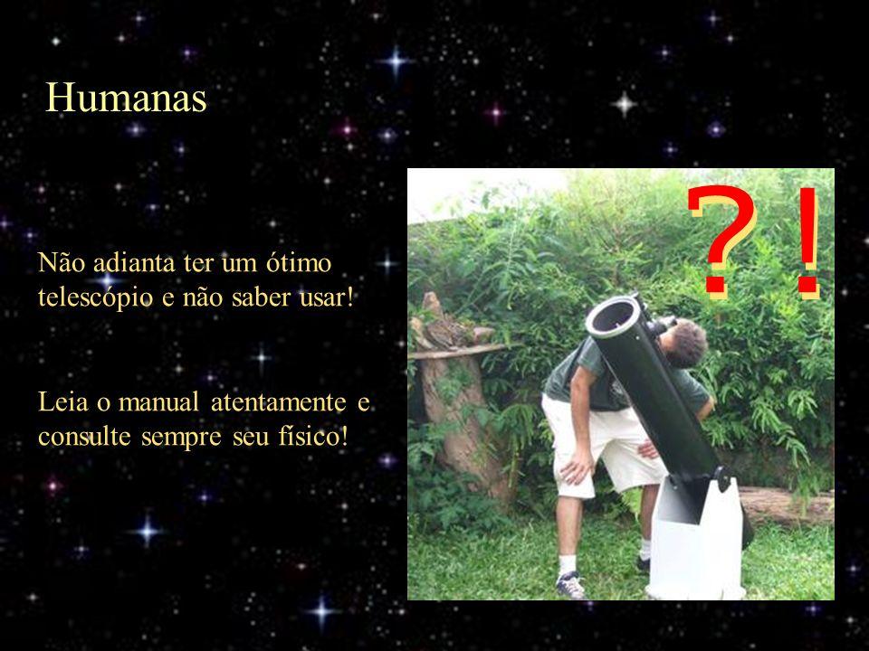 Humanas Não adianta ter um ótimo telescópio e não saber usar! Leia o manual atentamente e consulte sempre seu físico! ?!