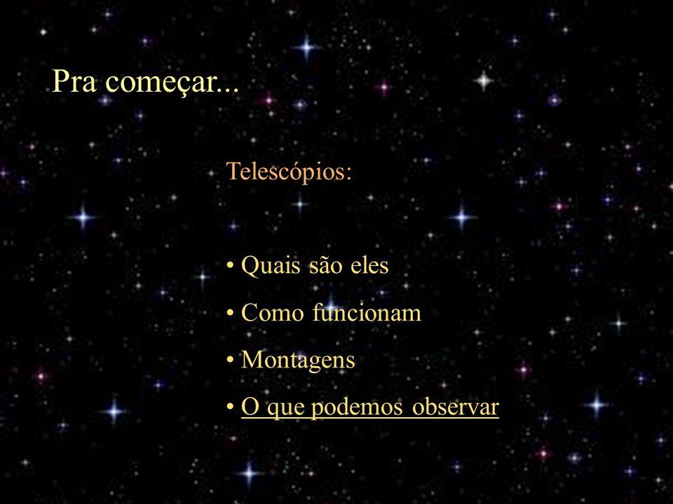 Pra começar... Telescópios: Quais são eles Como funcionam Montagens O que podemos observar