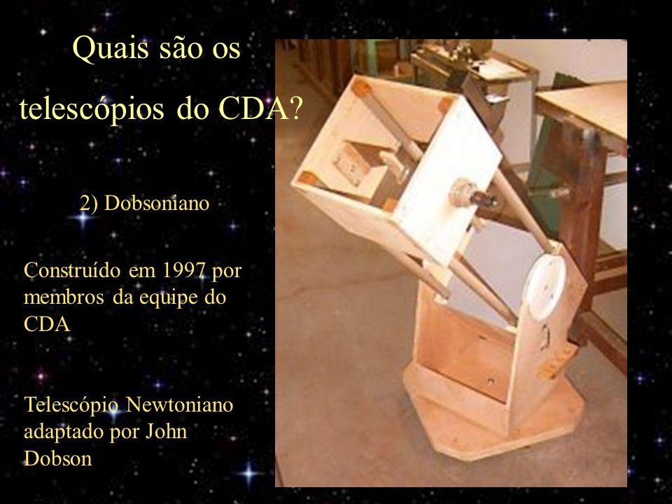 2) Dobsoniano Quais são os telescópios do CDA? Construído em 1997 por membros da equipe do CDA Telescópio Newtoniano adaptado por John Dobson