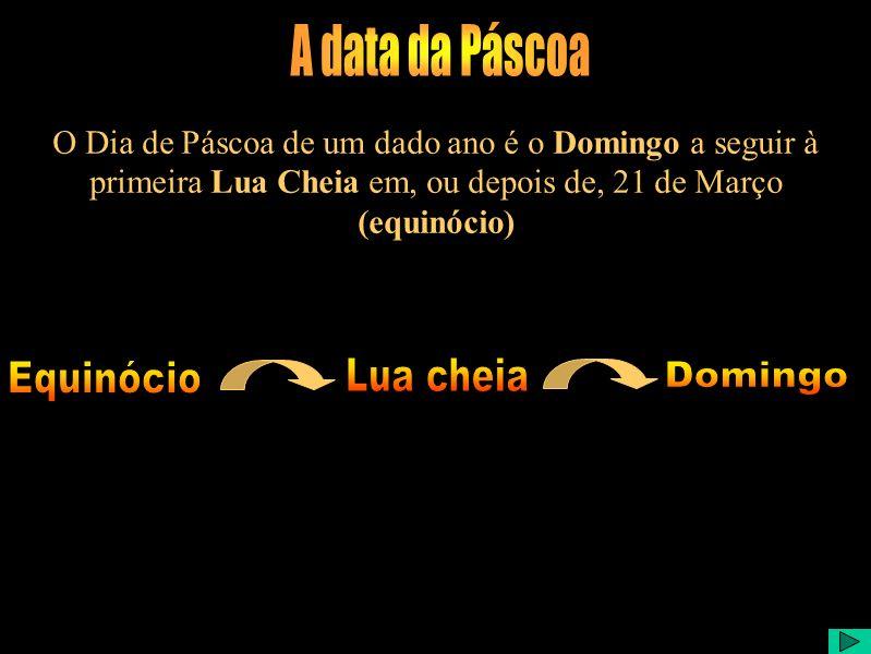 O Dia de Páscoa de um dado ano é o Domingo a seguir à primeira Lua Cheia em, ou depois de, 21 de Março (equinócio)