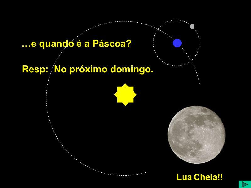 Lua Cheia!! …e quando é a Páscoa Resp: No próximo domingo.