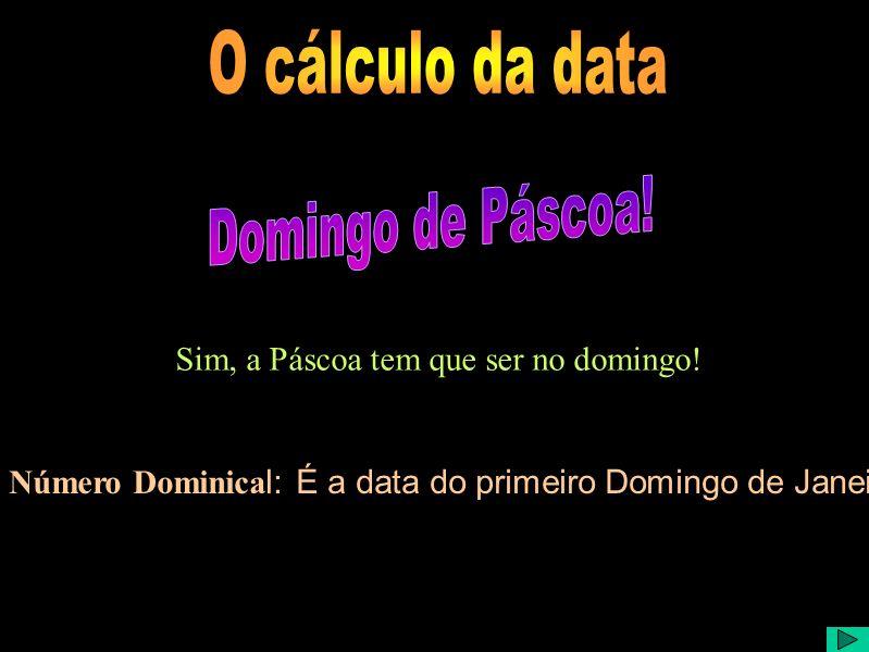 Sim, a Páscoa tem que ser no domingo! Número Dominica l: É a data do primeiro Domingo de Janeiro.