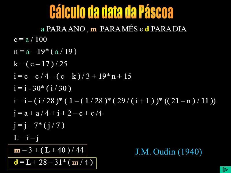 c = a / 100 n = a – 19* ( a / 19 ) k = ( c – 17 ) / 25 i = c – c / 4 – ( c – k ) / 3 + 19* n + 15 i = i - 30* ( i / 30 ) i = i – ( i / 28 )* ( 1 – ( 1 / 28 )* ( 29 / ( i + 1 ) )* (( 21 – n ) / 11 )) j = a + a / 4 + i + 2 – c + c /4 j = j – 7* ( j / 7 ) L = i – j m = 3 + ( L + 40 ) / 44 d = L + 28 – 31* ( m / 4 ) a PARA ANO, m PARA MÊS e d PARA DIA J.M.