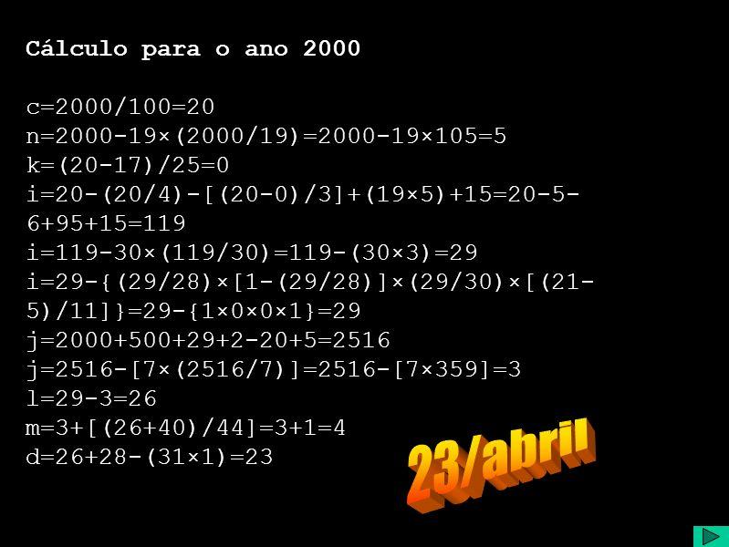 Cálculo para o ano 2000 c=2000/100=20 n=2000-19×(2000/19)=2000-19×105=5 k=(20-17)/25=0 i=20-(20/4)-[(20-0)/3]+(19×5)+15=20-5- 6+95+15=119 i=119-30×(119/30)=119-(30×3)=29 i=29-{(29/28)×[1-(29/28)]×(29/30)×[(21- 5)/11]}=29-{1×0×0×1}=29 j=2000+500+29+2-20+5=2516 j=2516-[7×(2516/7)]=2516-[7×359]=3 l=29-3=26 m=3+[(26+40)/44]=3+1=4 d=26+28-(31×1)=23