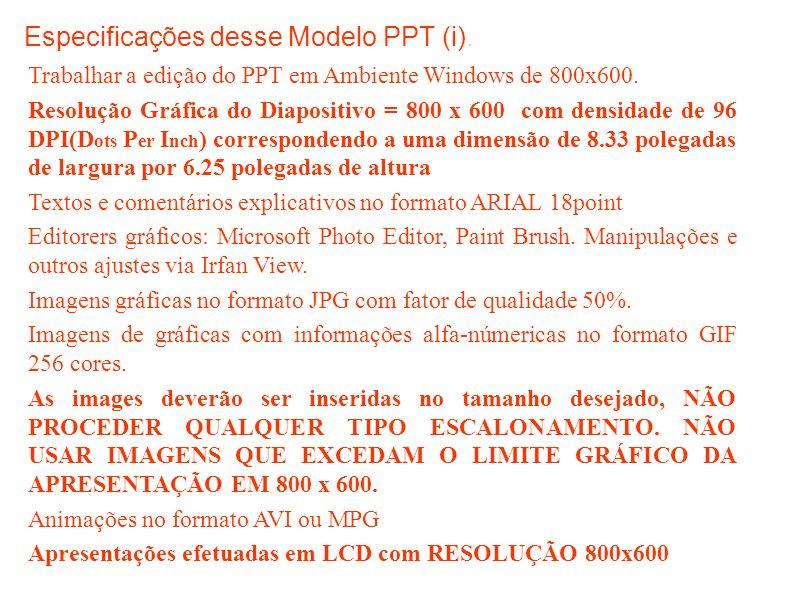 Especificações desse Modelo PPT (i). Trabalhar a edição do PPT em Ambiente Windows de 800x600.