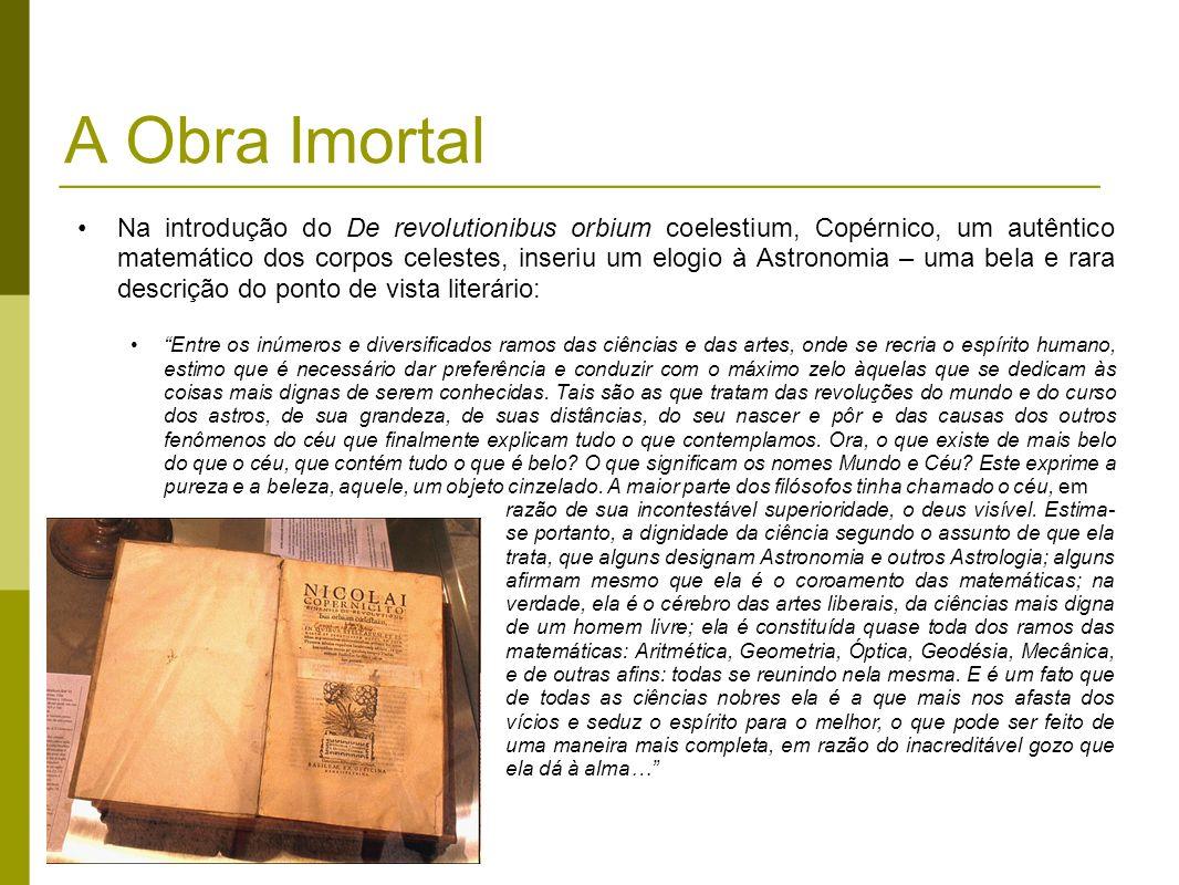 A Obra Imortal Na introdução do De revolutionibus orbium coelestium, Copérnico, um autêntico matemático dos corpos celestes, inseriu um elogio à Astro