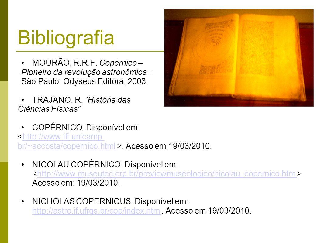 Bibliografia MOURÃO, R.R.F. Copérnico – Pioneiro da revolução astronômica – São Paulo: Odyseus Editora, 2003. TRAJANO, R. História das Ciências Física