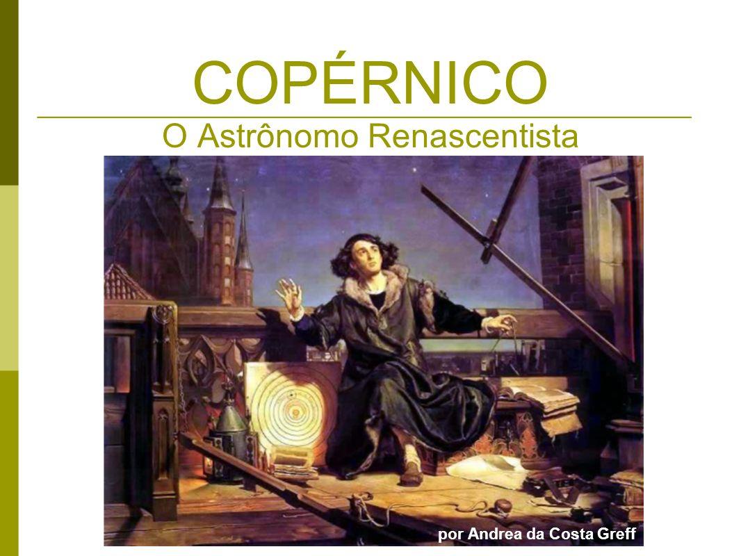 Mikołaj Kopernik (1473 - 1543) Em 19 de fevereiro, nasceu em Toruñ, às margens do rio Vístula, Polônia 1483 – Falecimento de seu pai 1491 – Universidade de Cracóvia (Matemática, Filosofia aristotélica, Astronomia) 1496 – Universidade de Bolonha (Mestre em Direito) 1501 – Universidade de Pádua (Medicina) 1503 – Universidade de Ferrara (Doutor em Direito Canônico) 1504 – Eleito cônego em Frauenburgo